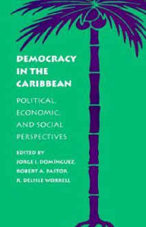 Democracy In The Caribbean: Political, Economic, And Social Perspectives - Robert A. Pastor