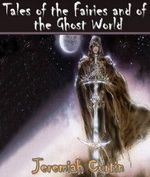 Tales of the Fairies and of the Ghost World: Collected From Oral Tradition in South-West Munster (Irish Fairies and Legends Sidhe, Banshee, and Merrow: Fairies from Irish Legends) - Jeremiah Curtin, Jacob Young