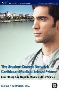The Student Doctor Network Caribbean Medical School Primer: Everything You Need to Know Before You Go - Marcus F. Yarbrough