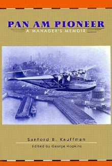 Pan Am Pioneer: A Manager's Memoir from Seaplane Clippers to Jumbo Jets - S. B. Kauffman, George Hopkins