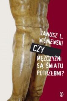 Czy mężczyźni są światu potrzebni? - Janusz L. Wiśniewski