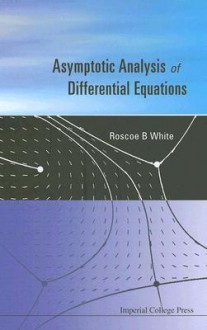 Asymptotic Analysis of Differential Equations - Roscoe White