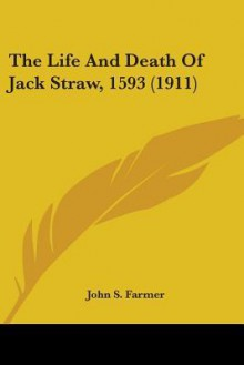 The Life and Death of Jack Straw, 1593 (1911) - John S. Farmer