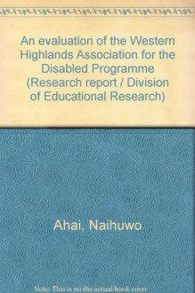 An Evaluation of the Western Highlands Association for the Disabled Programme - Naihuwo Ahai