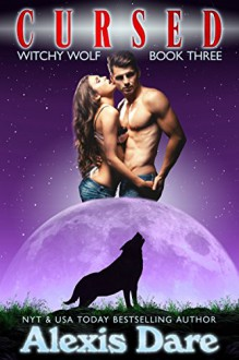 Cursed: An Alpha Shifter, Fated Mates, Paranormal Romance (Witchy Wolf Book 3) - Alexis Dare