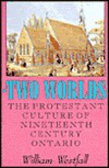 Two Worlds: The Protestant Culture of Nineteenth-Century Ontario - William Westfall