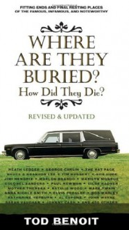 Where Are They Buried (Revised and Updated): How Did They Die? Fitting Ends and Final Resting Places of the Famous, Infamous, and Noteworthy - Tod Benoit