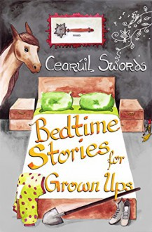 Bed Time Stories for Grown Ups - Cearúil Swords,Maria Eftimie,Joe Johnston