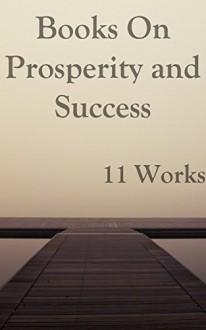 Books on Prosperity and Success: 11 Works - Orison Swett Marden, Samuel Smiles, Wallace D. Wattles
