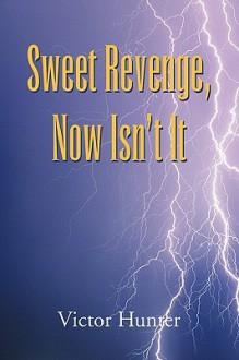 Sweet Revenge, Now Isn't It - Victor Hunter