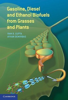 Gasoline, Diesel, and Ethanol Biofuels from Grasses and Plants - Ram Gupta, Ayhan Demirbas