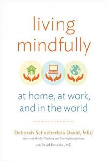 Living Mindfully: At Home, at Work, and in the World - David Panakkal MD,Deborah Schoeberlein David