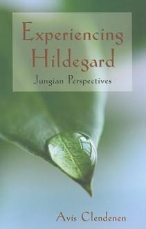 Experiencing Hildegard: Jungian Perspectives - Avis Clendenen