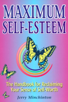 Maximum Self-Esteem: The Handbook for Reclaiming Your Sense of Self-Worth - Jerry Minchinton