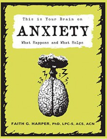 This Is Your Brain on Anxiety: What Happens and What Helps - Faith G. Harper