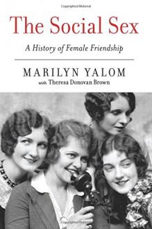 The Social Sex: A History of Female Friendship - Theresa Donovan Brown,Marilyn Yalom