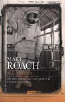 Ale kosmos! Jak jeść, kochać się i korzystać z WC w stanie nieważkości - Mary Roach