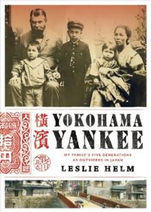 Yokohama Yankee: My Family's Five Generations as Outsiders in Japan - Leslie Helm