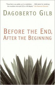 Before the End, After the Beginning - Dagoberto Gilb