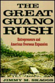 The Great Guano Rush: Entrepreneurs and American Overseas Expansion - Jimmy M. Skaggs