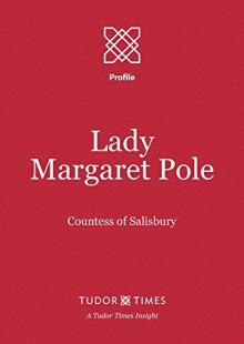 Lady Margaret Pole: Countess of Salisbury (Tudor Times Insights (Profile) Book 3) - Tudor Times