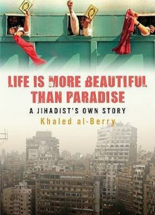 Life Is More Beautiful Than Paradise: A Jihadist's Own Story - خالد البري, Khaled Al-Berry