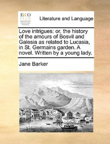 Love Intrigues: Or, the History of the Amours of Bosvil and Galesia as Related to Lucasia, in St. Germains Garden. a Novel - Jane Barker