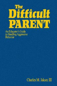 The Difficult Parent: An Educator's Guide to Handling Aggressive Behavior - Charles M. Jaksec III