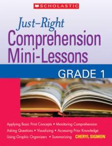 Just-Right Comprehension Mini-Lessons: Grade 1 - Cheryl Sigmon