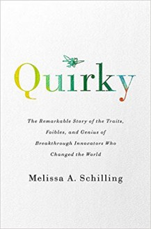 Quirky: The Remarkable Story of the Traits, Foibles, and Genius of Breakthrough Innovators Who Changed the World - Melissa A Schilling