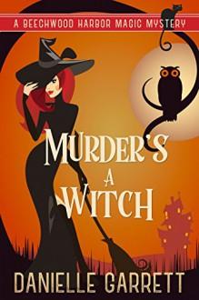 Murder's a Witch: A Beechwood Harbor Magic Mystery (Beechwood Harbor Magic Mysteries Book 1) - Danielle Garrett