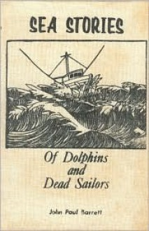 Sea Stories Of Dolphins And Dead Sailors (Book I) - John Paul Barrett