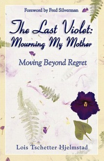 The Last Violet: Mourning My Mother - Lois Tschetter Hjelmstad