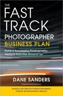 The Fast Track Photographer Business Plan: Build a Successful Photography Venture from the Ground Up - Dane Sanders, David duChemin