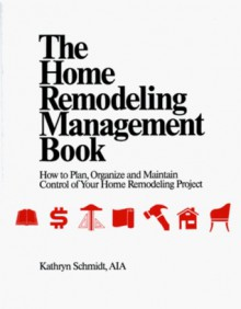 The home remodeling management book: How to plan, organize, and maintain control of your home remodeling project - Kathryn Schmidt, Kathryn E. Schmidt