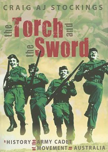 The Torch and the Sword: A History of the Army Cadet Movement in Australia - Craig A.J. Stockings