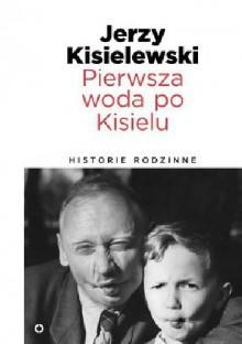 Pierwsza woda po Kisielu. Historie rodzinne - JERZY KISIELEWSKI