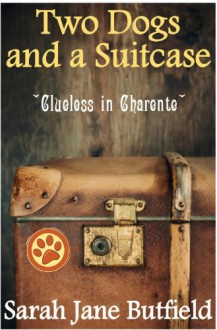Two dogs and a suitcase: Clueless in Charente (Sarah Jane's Travel Memoir Series Book 2) - Sarah Jane Butfield