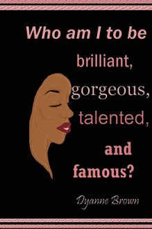 Who Am I to Be Brilliant, Gorgeous, Talented and Famous? - Dyanne Brown
