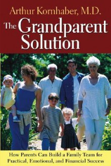 The Grandparent Solution: How Parents Can Build a Family Team for Practical, Emotional, and Financial Success - Arthur Kornhaber