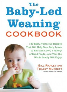 The Baby-Led Weaning Cookbook: Over 130 Delicious Recipes for the Whole Family to Enjoy - Gill Rapley, Tracey Murkett