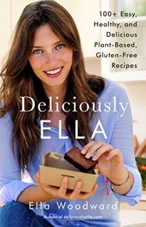Deliciously Ella: 100+ Easy, Healthy, and Delicious Plant-Based, Gluten-Free Recipes - Ella Woodward