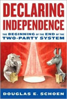 Declaring Independence: The Beginning of the End of the Two-Party System - Douglas Schoen