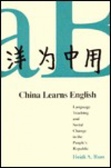 China Learns English: Language Teaching and Social Change in the Peoples Republic - Heidi A. Ross