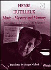 Henri Dutilleux: Music--Mystery and Memory: Conversations with Claude Glayman - Henri Dutilleux, Claude Glayman, Roger Nichols