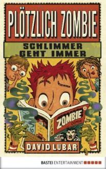Schlimmer geht immer (Plötzlich Zombie, #4) - David Lubar, Kerstin Schoene, Christina Neiske