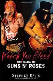 Watch You Bleed: The Saga Of Guns N' Roses - Stephen Davis