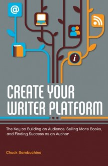 Create Your Writer Platform: The Key to Building An Audience, Selling More Books, and Finding Success as an Author - Chuck Sambuchino