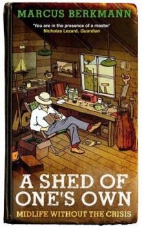 A Shed of One's Own: Midlife without the Crisis - Marcus Berkmann