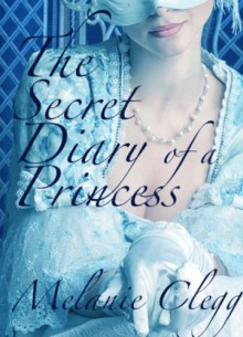 The Secret Diary of a Princess: a novel of Marie Antoinette - Melanie Clegg